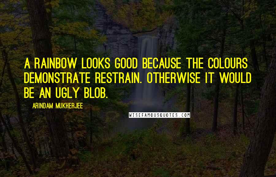 Arindam Mukherjee quotes: A rainbow looks good because the colours demonstrate restrain. Otherwise it would be an ugly blob.