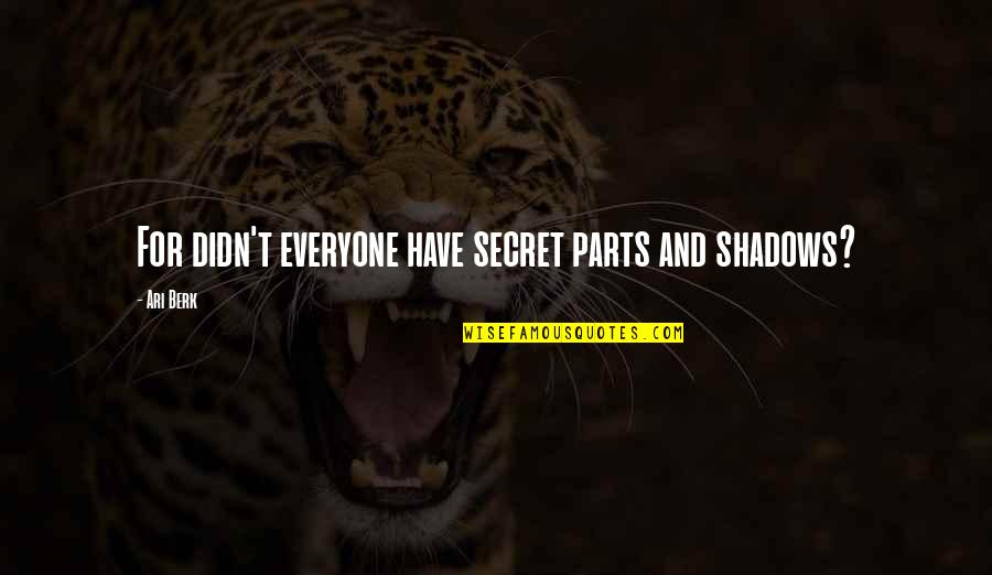 Ari's Quotes By Ari Berk: For didn't everyone have secret parts and shadows?