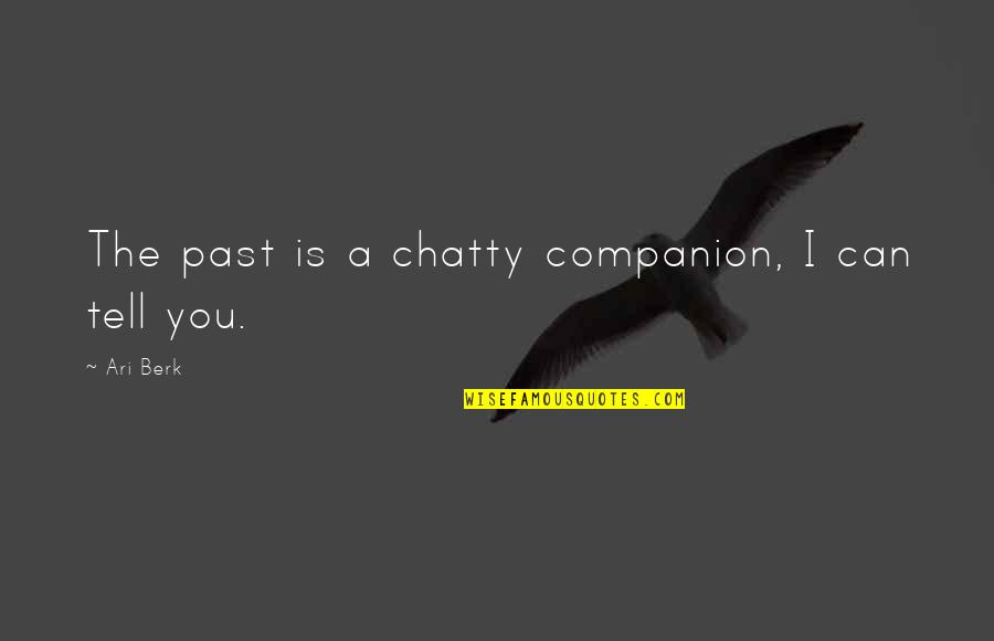 Ari's Quotes By Ari Berk: The past is a chatty companion, I can
