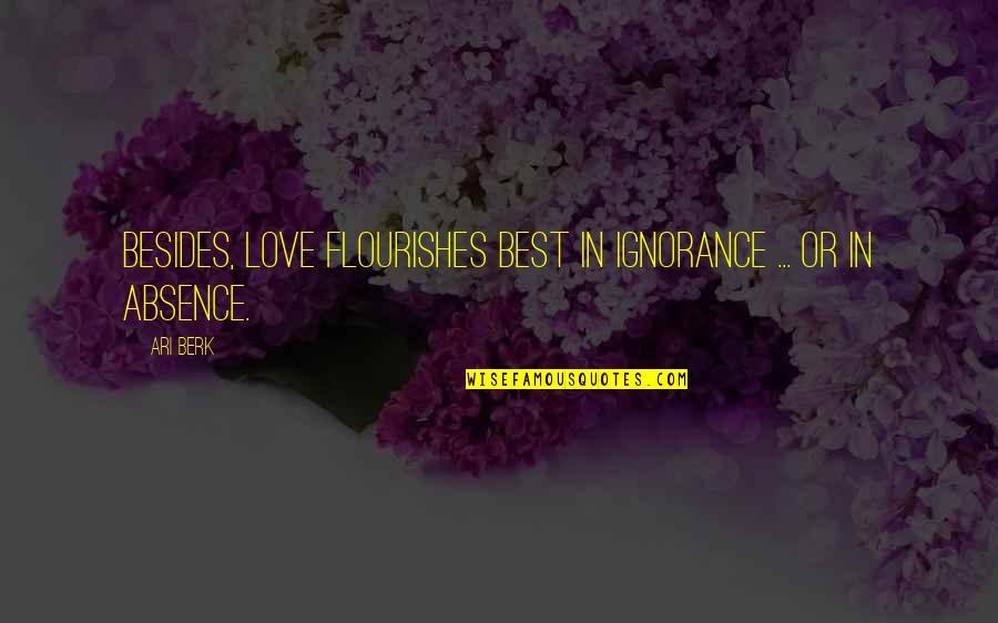 Ari's Quotes By Ari Berk: Besides, love flourishes best in ignorance ... or