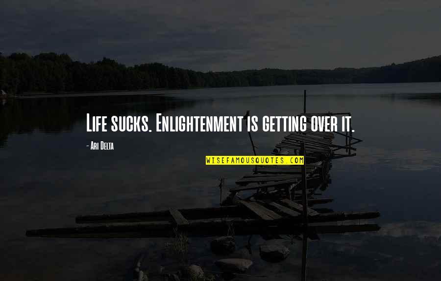 Ari's Quotes By Ari Delta: Life sucks. Enlightenment is getting over it.