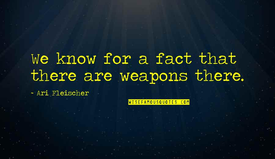 Ari's Quotes By Ari Fleischer: We know for a fact that there are