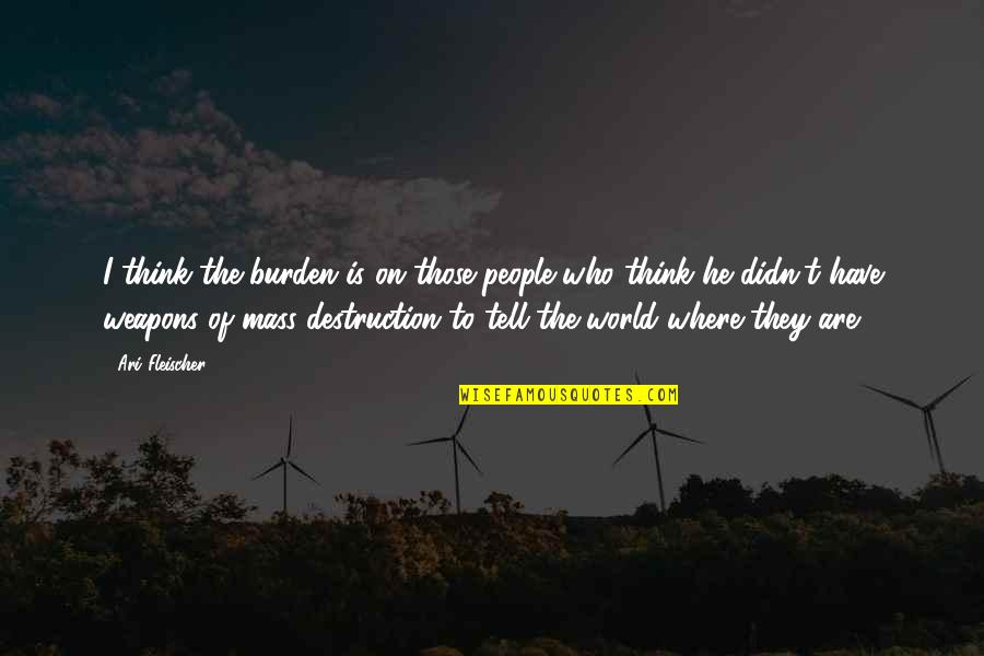 Ari's Quotes By Ari Fleischer: I think the burden is on those people