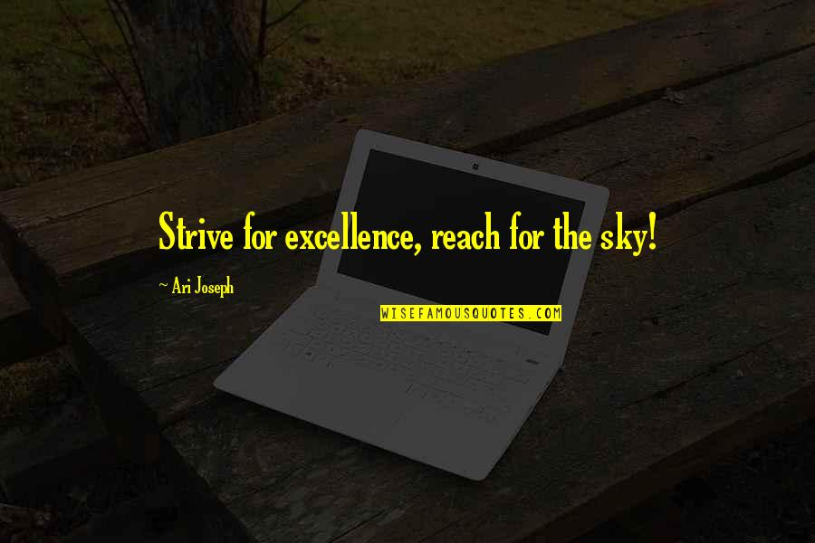 Ari's Quotes By Ari Joseph: Strive for excellence, reach for the sky!
