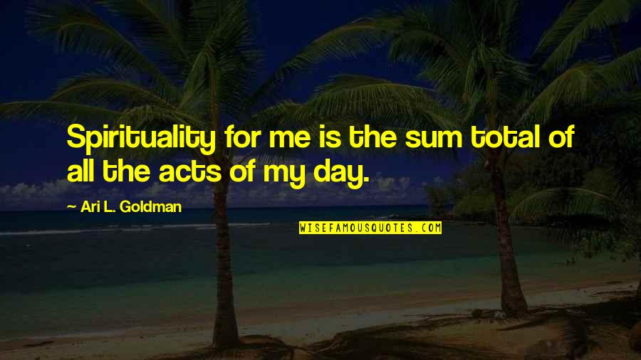 Ari's Quotes By Ari L. Goldman: Spirituality for me is the sum total of