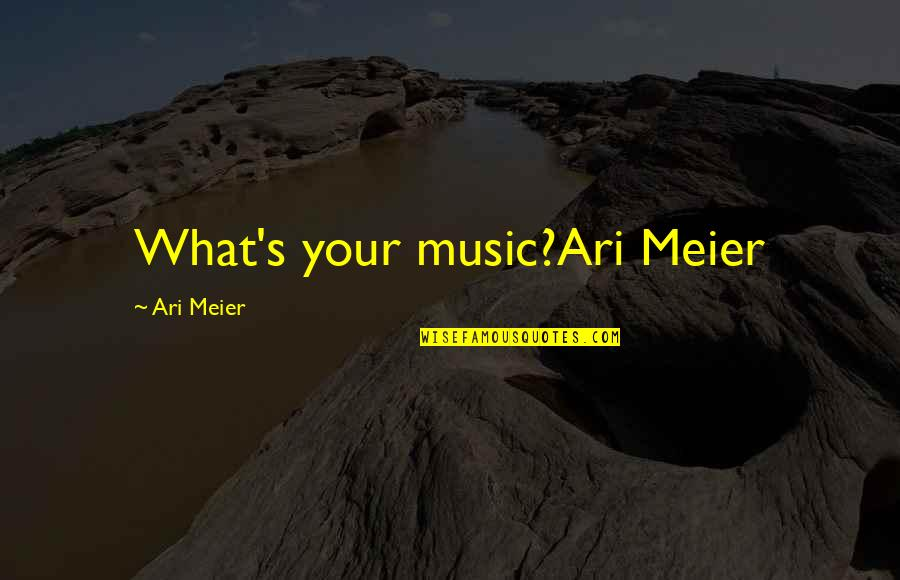 Ari's Quotes By Ari Meier: What's your music?Ari Meier