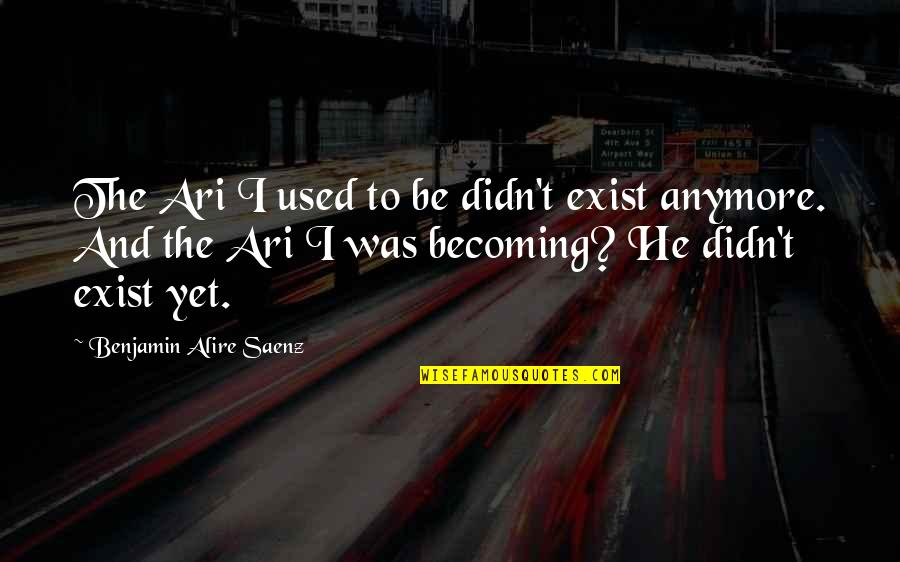 Ari's Quotes By Benjamin Alire Saenz: The Ari I used to be didn't exist