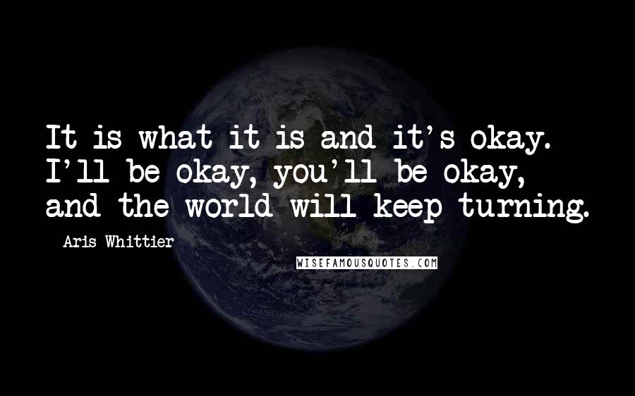 Aris Whittier quotes: It is what it is and it's okay. I'll be okay, you'll be okay, and the world will keep turning.