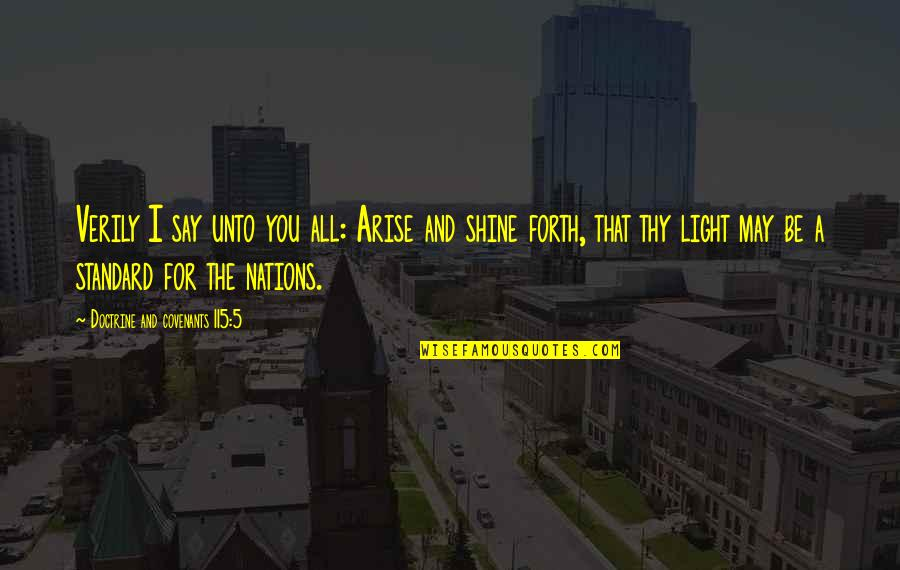 Arise And Shine Forth Quotes By Doctrine And Covenants 115:5: Verily I say unto you all: Arise and
