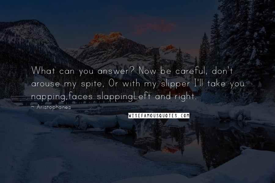 Aristophanes quotes: What can you answer? Now be careful, don't arouse my spite, Or with my slipper I'll take you napping,faces slappingLeft and right.