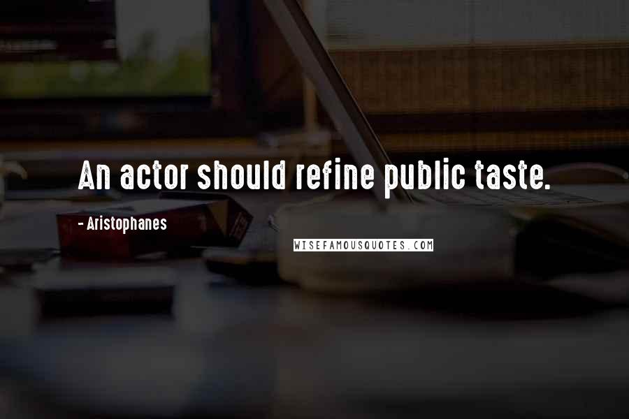 Aristophanes quotes: An actor should refine public taste.