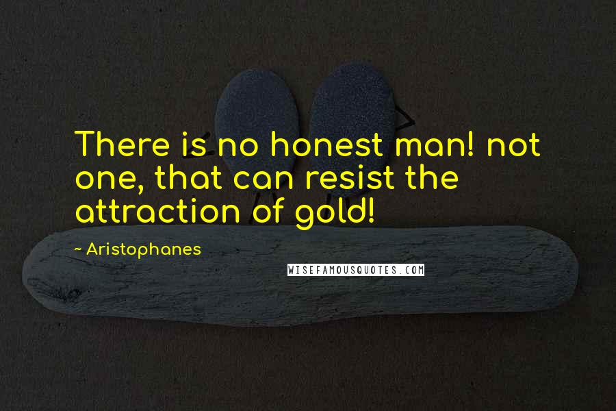 Aristophanes quotes: There is no honest man! not one, that can resist the attraction of gold!