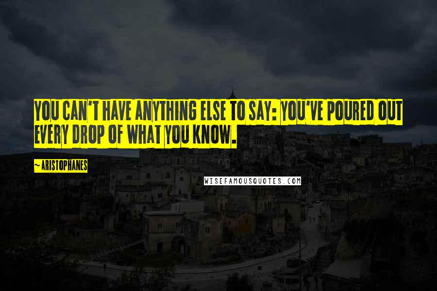 Aristophanes quotes: You can't have anything else to say: you've poured out every drop of what you know.