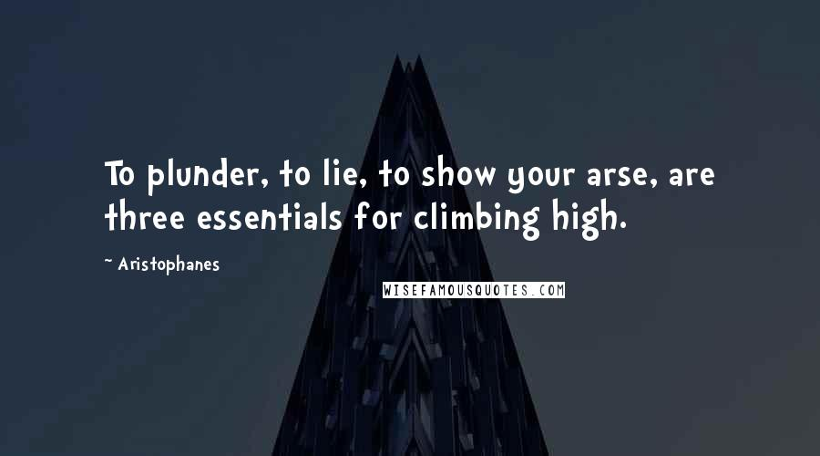 Aristophanes quotes: To plunder, to lie, to show your arse, are three essentials for climbing high.