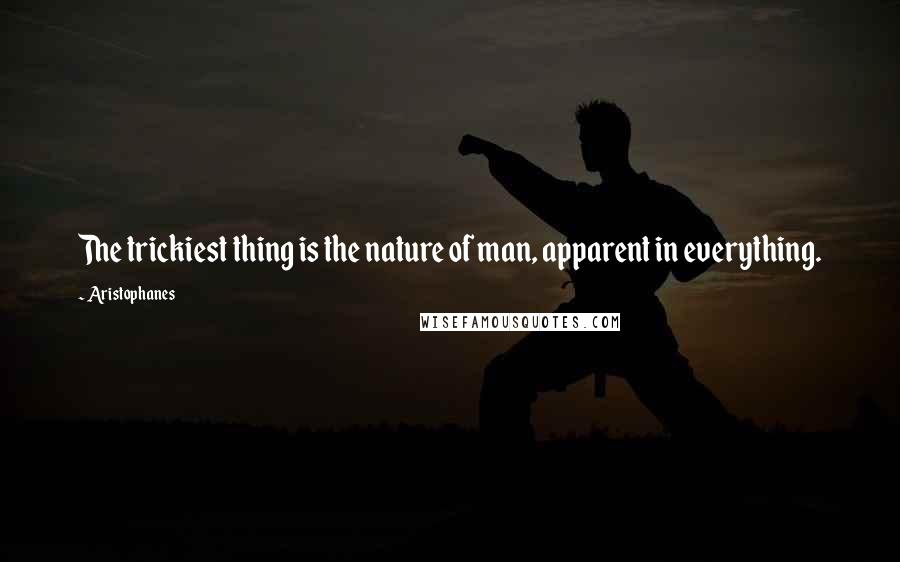 Aristophanes quotes: The trickiest thing is the nature of man, apparent in everything.