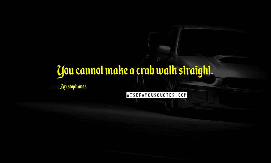Aristophanes quotes: You cannot make a crab walk straight.