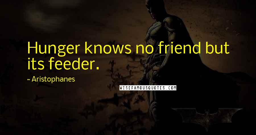 Aristophanes quotes: Hunger knows no friend but its feeder.