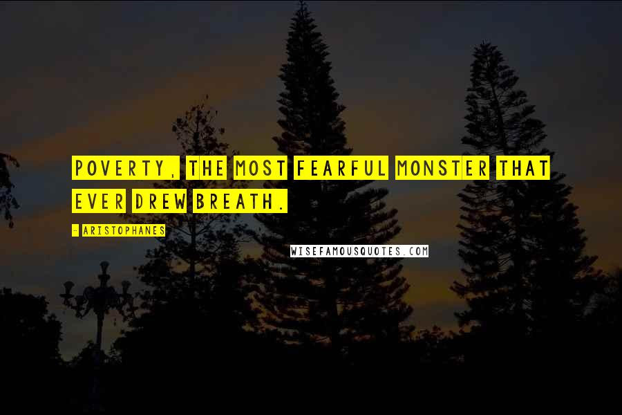 Aristophanes quotes: Poverty, the most fearful monster that ever drew breath.