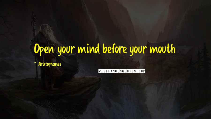 Aristophanes quotes: Open your mind before your mouth