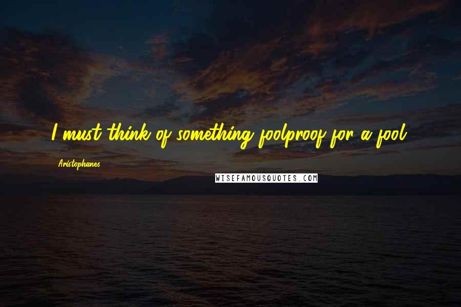 Aristophanes quotes: I must think of something foolproof for a fool.