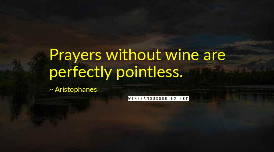 Aristophanes quotes: Prayers without wine are perfectly pointless.