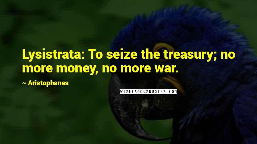 Aristophanes quotes: Lysistrata: To seize the treasury; no more money, no more war.