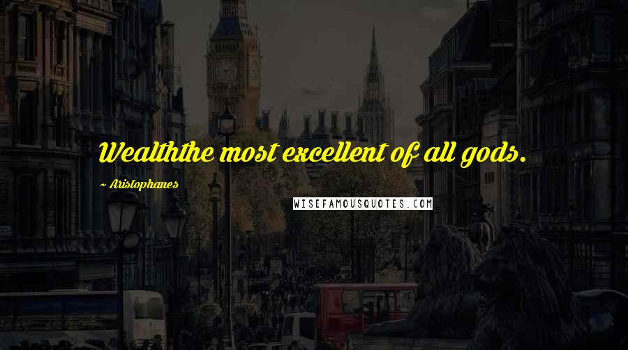 Aristophanes quotes: Wealththe most excellent of all gods.