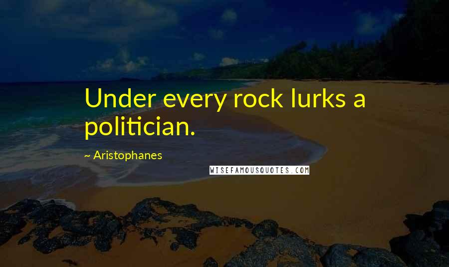 Aristophanes quotes: Under every rock lurks a politician.