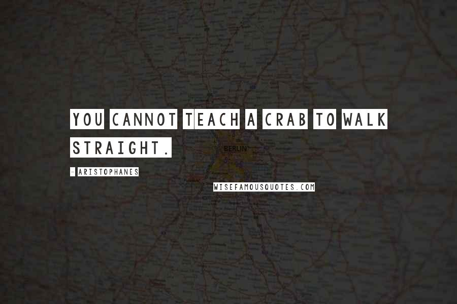 Aristophanes quotes: You cannot teach a crab to walk straight.