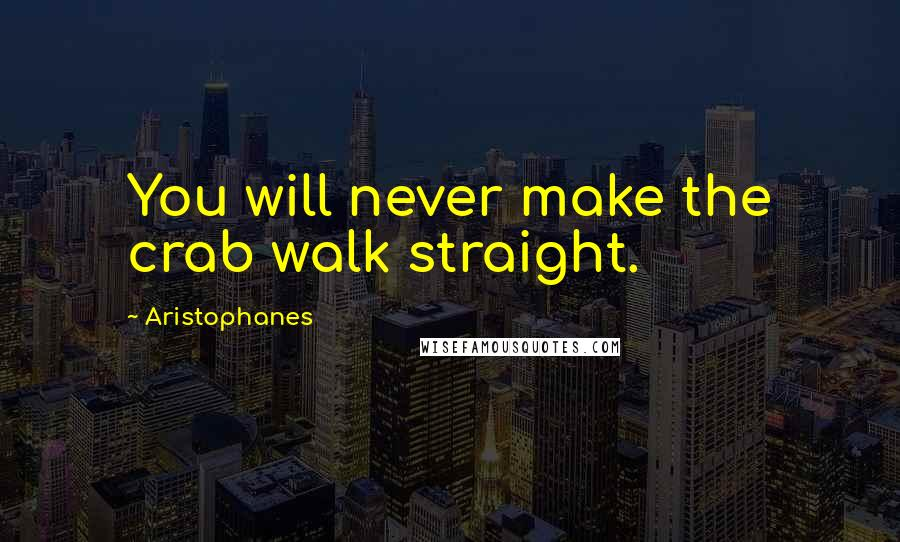 Aristophanes quotes: You will never make the crab walk straight.