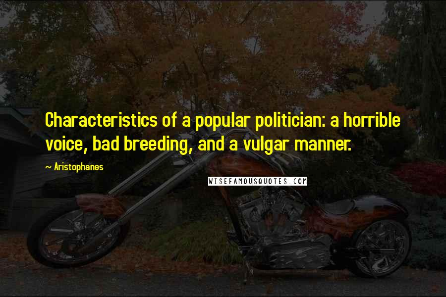 Aristophanes quotes: Characteristics of a popular politician: a horrible voice, bad breeding, and a vulgar manner.