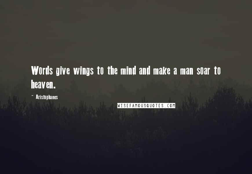 Aristophanes quotes: Words give wings to the mind and make a man soar to heaven.