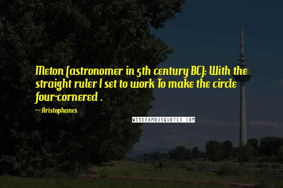 Aristophanes quotes: Meton (astronomer in 5th century BC): With the straight ruler I set to work To make the circle four-cornered .
