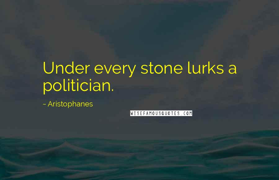 Aristophanes quotes: Under every stone lurks a politician.