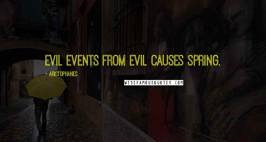 Aristophanes quotes: Evil events from evil causes spring.