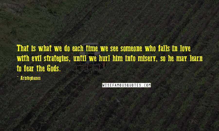 Aristophanes quotes: That is what we do each time we see someone who falls in love with evil strategies, until we hurl him into misery, so he may learn to fear the