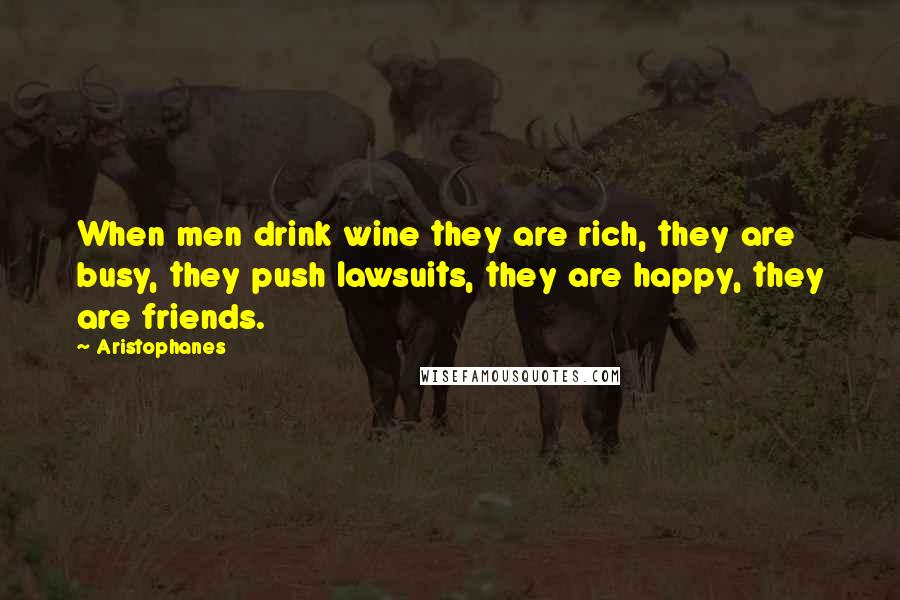 Aristophanes quotes: When men drink wine they are rich, they are busy, they push lawsuits, they are happy, they are friends.
