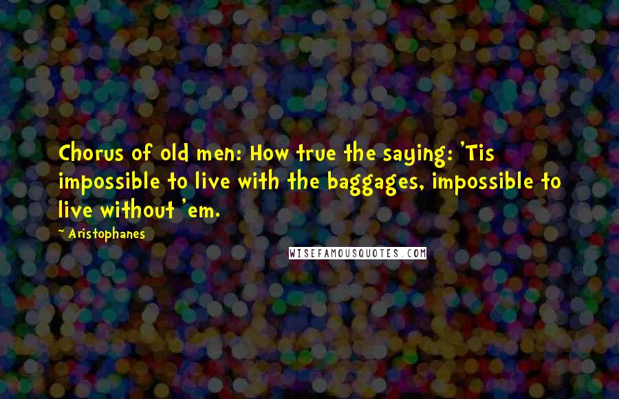 Aristophanes quotes: Chorus of old men: How true the saying: 'Tis impossible to live with the baggages, impossible to live without 'em.