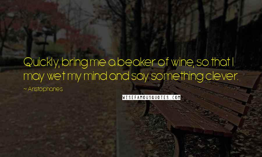 Aristophanes quotes: Quickly, bring me a beaker of wine, so that I may wet my mind and say something clever.