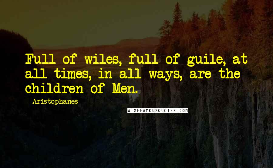 Aristophanes quotes: Full of wiles, full of guile, at all times, in all ways, are the children of Men.
