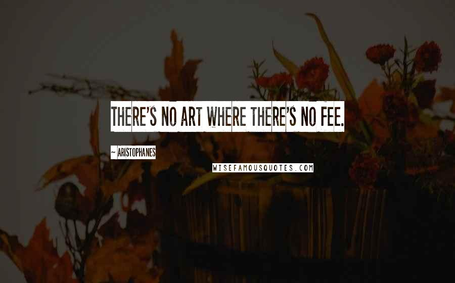 Aristophanes quotes: There's no art where there's no fee.