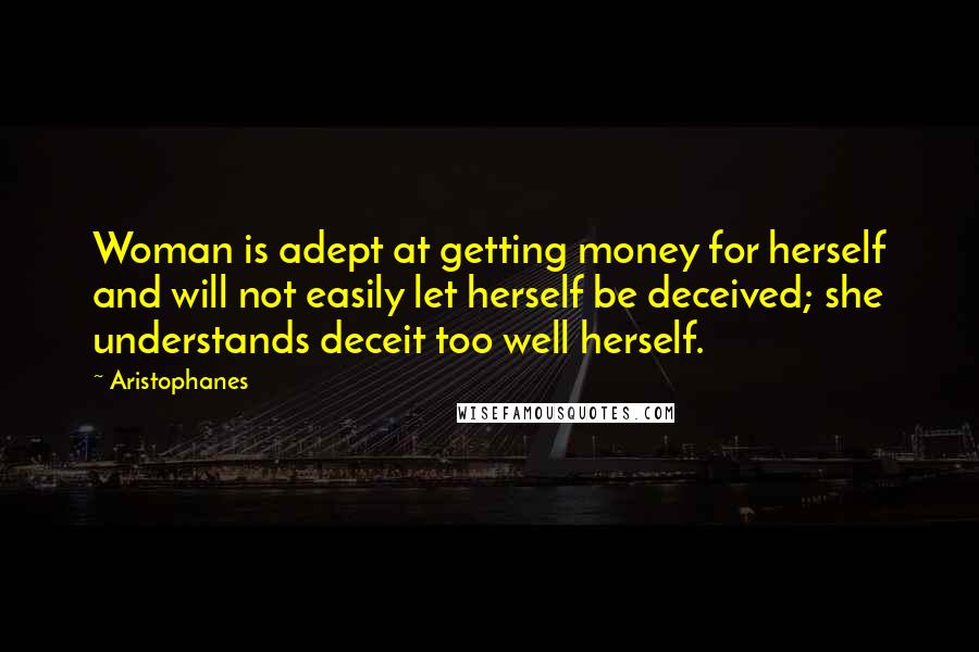 Aristophanes quotes: Woman is adept at getting money for herself and will not easily let herself be deceived; she understands deceit too well herself.
