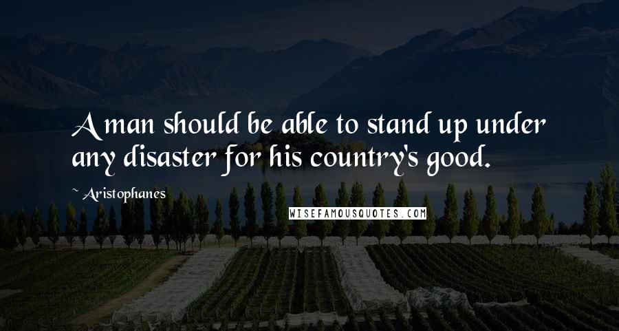 Aristophanes quotes: A man should be able to stand up under any disaster for his country's good.