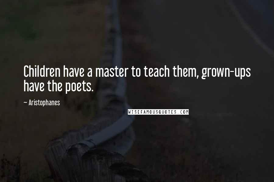 Aristophanes quotes: Children have a master to teach them, grown-ups have the poets.