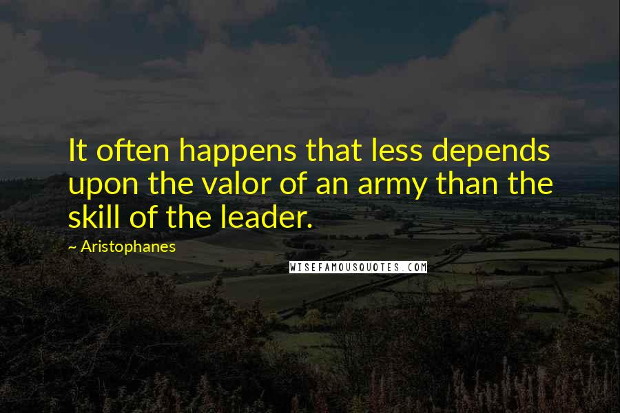 Aristophanes quotes: It often happens that less depends upon the valor of an army than the skill of the leader.