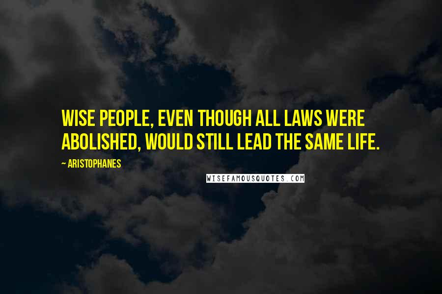 Aristophanes quotes: Wise people, even though all laws were abolished, would still lead the same life.