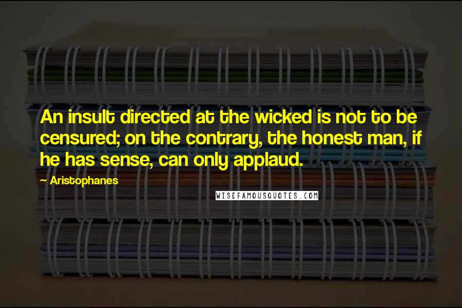 Aristophanes quotes: An insult directed at the wicked is not to be censured; on the contrary, the honest man, if he has sense, can only applaud.