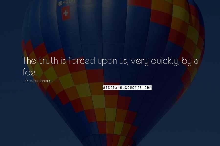 Aristophanes quotes: The truth is forced upon us, very quickly, by a foe.