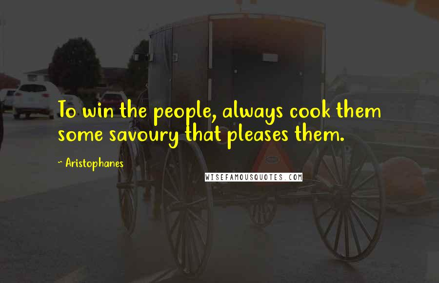 Aristophanes quotes: To win the people, always cook them some savoury that pleases them.