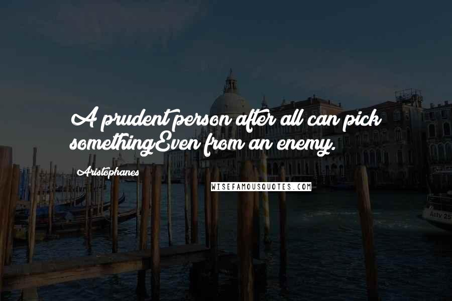 Aristophanes quotes: A prudent person after all can pick somethingEven from an enemy.